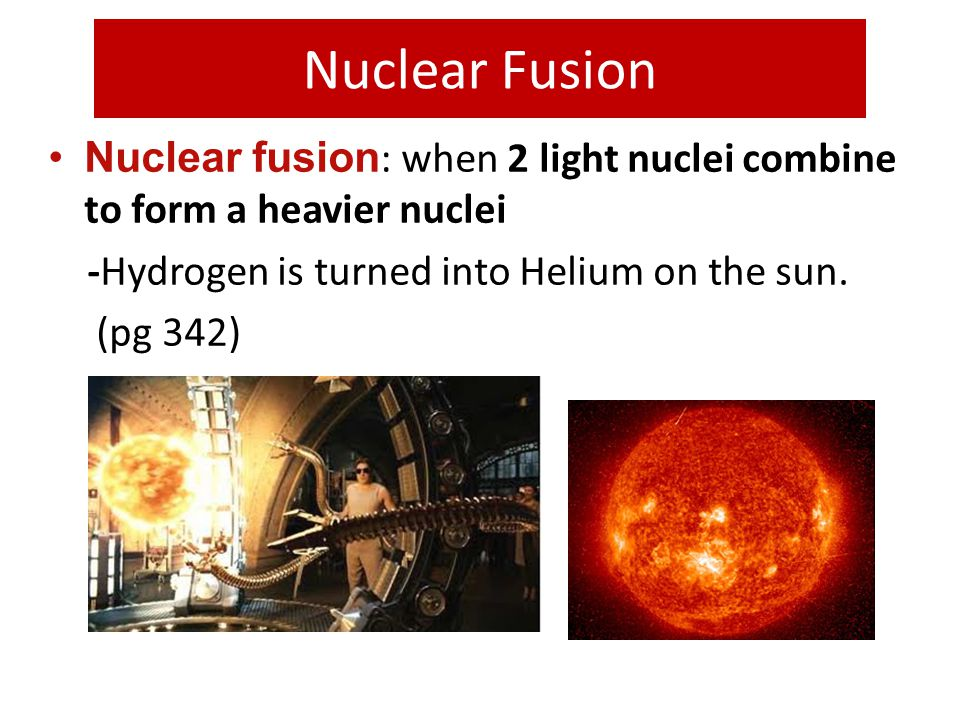 Nuclear Fusion Nuclear fusion : when 2 light nuclei combine to form a heavier nuclei -Hydrogen is turned into Helium on the sun. (pg 342)