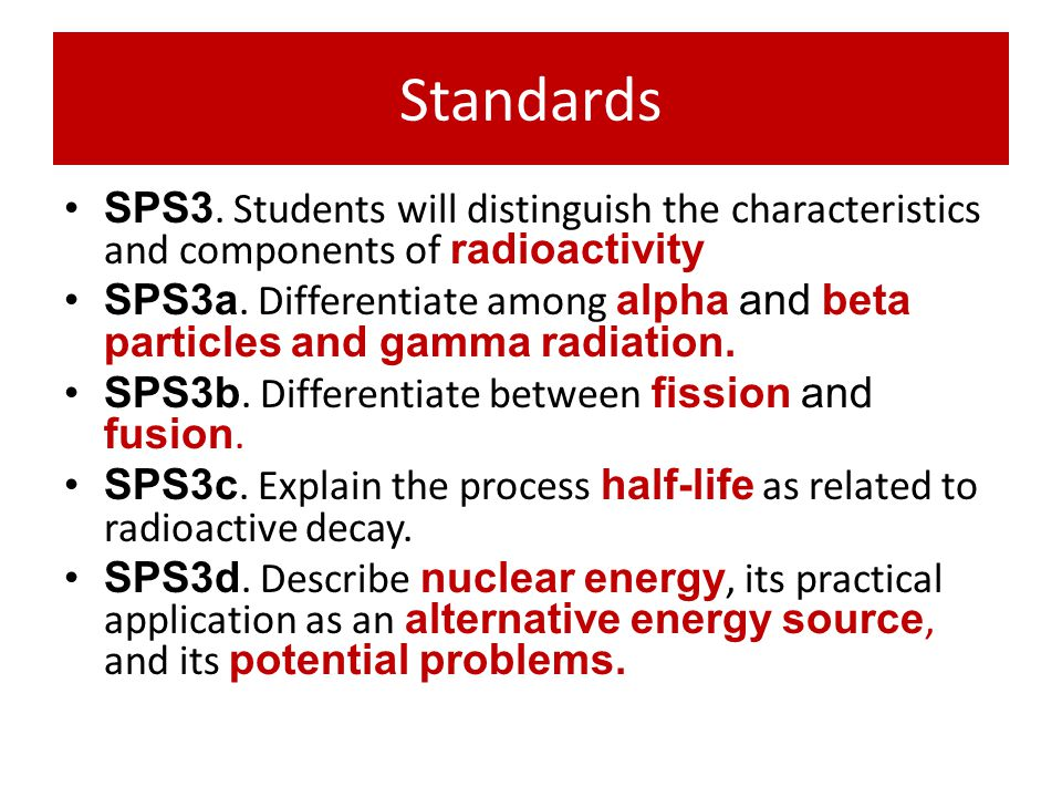 Standards SPS3. Students will distinguish the characteristics and components of radioactivity SPS3a. Differentiate among alpha and beta particles and