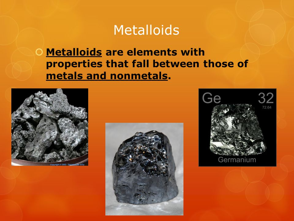 Metalloids  Metalloids are elements with properties that fall between those of metals and nonmetals.