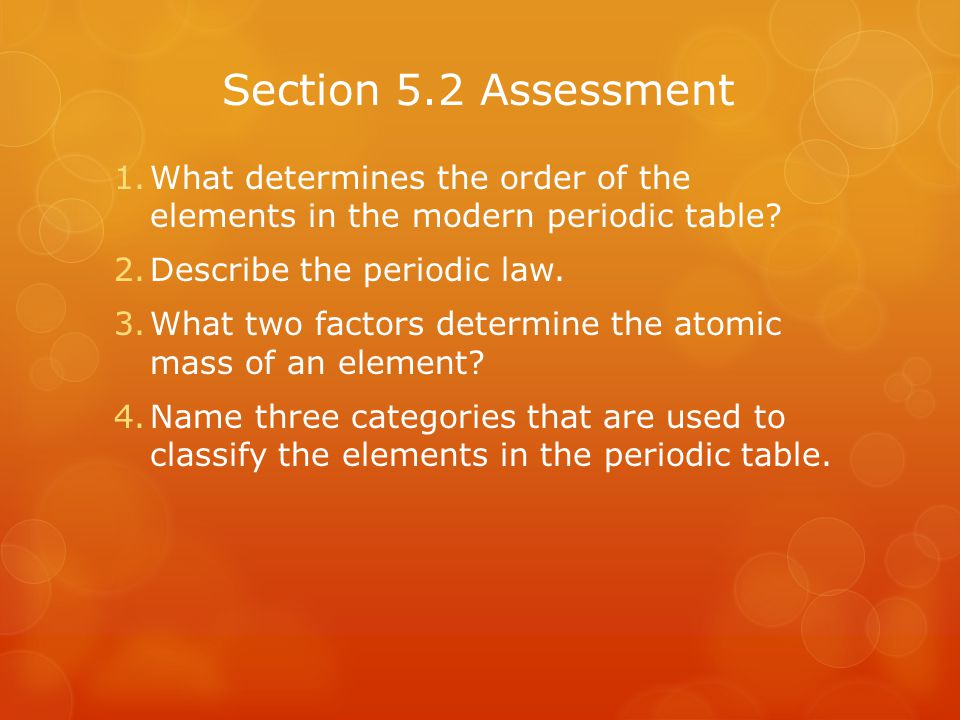 Section 5.2 Assessment 1.What determines the order of the elements in the modern periodic table? 2.Describe the periodic law. 3.What two factors deter