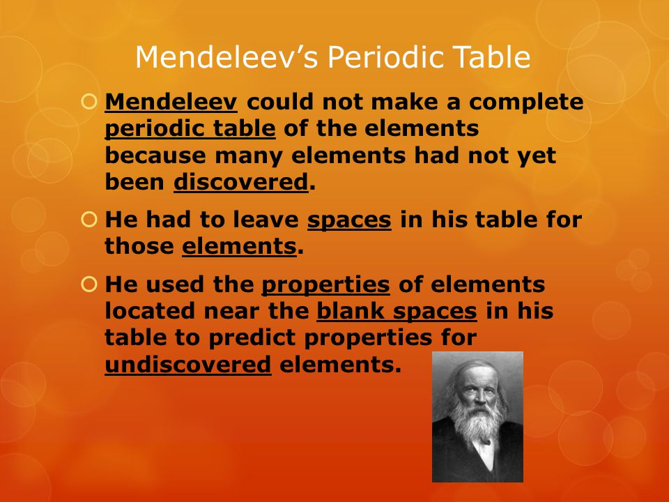 Mendeleev's Periodic Table  The close matches between Mendeleev's predictions and the actual properties of new elements showed how useful his periodic table could be.