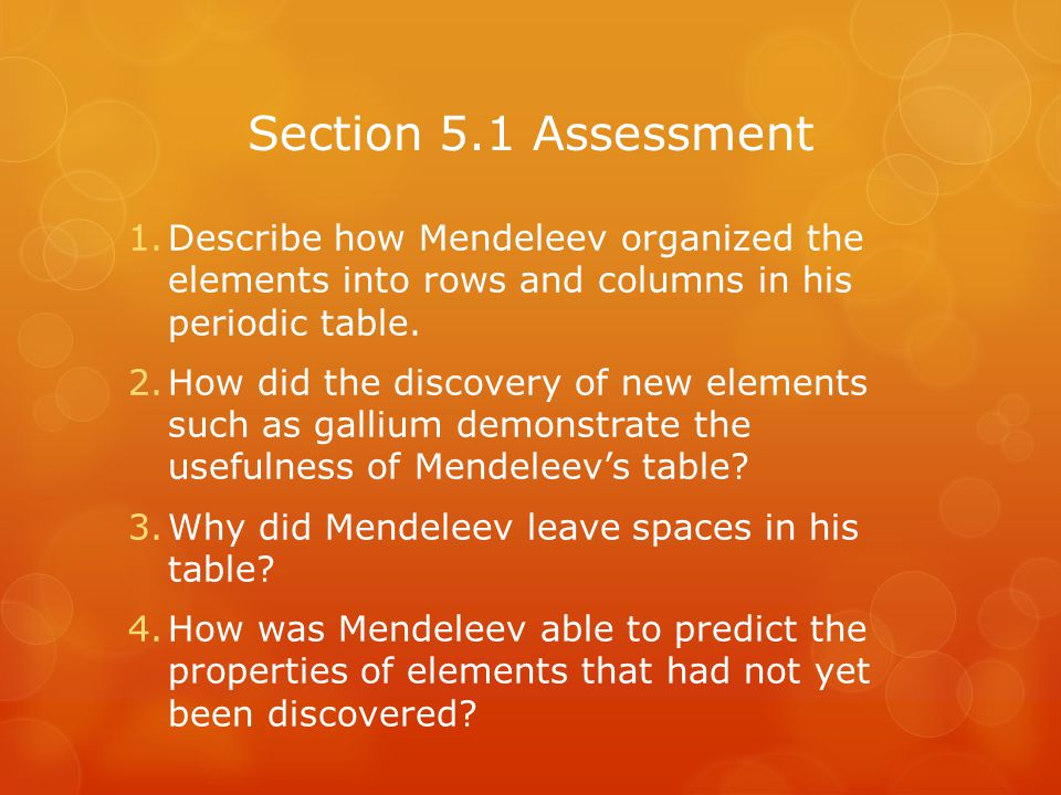 Section 5.1 Assessment 1.Describe how Mendeleev organized the elements into rows and columns in his periodic table. 2.How did the discovery of new ele