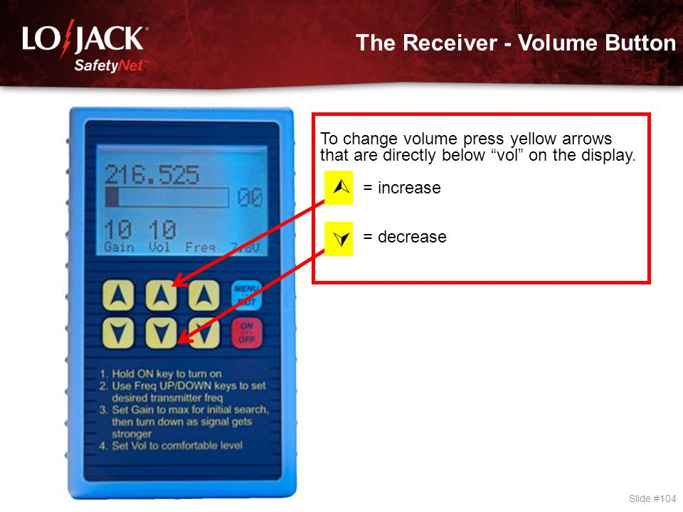 "The Receiver - Volume Button Slide #104 To change volume press yellow arrows that are directly below ""vol"" on the display. = increase = decrease  "