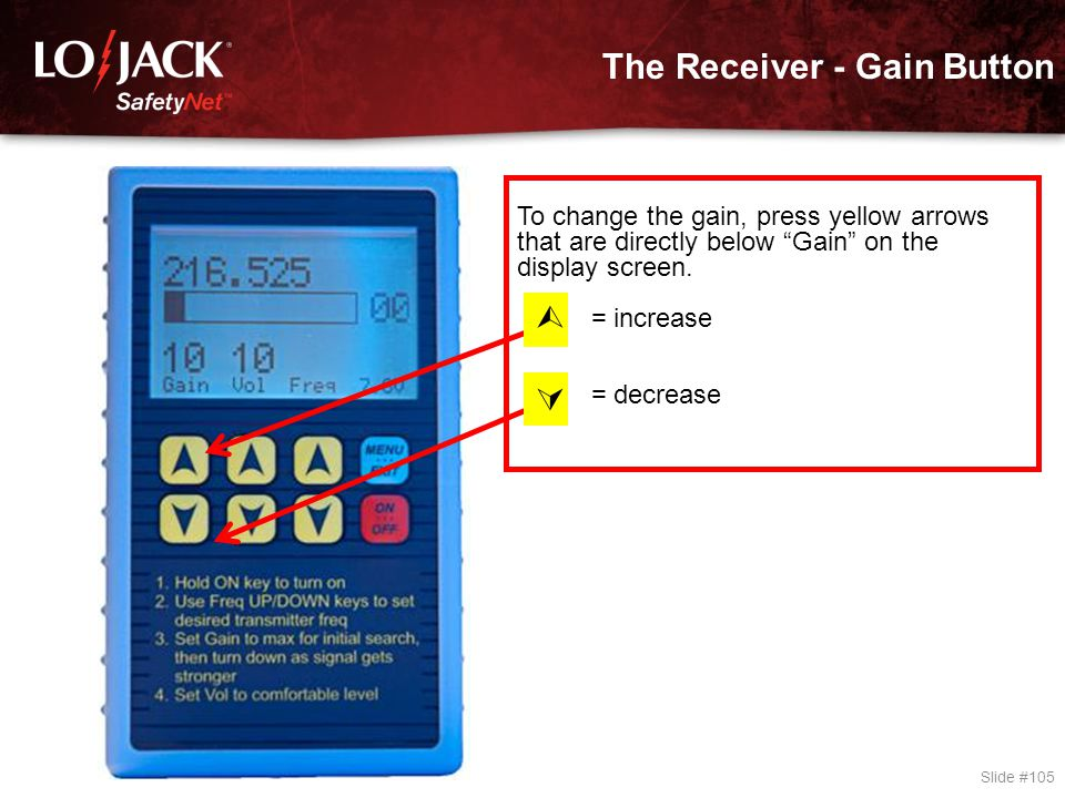 "The Receiver - Gain Button Slide #105 To change the gain, press yellow arrows that are directly below ""Gain"" on the display screen. = increase = decre"