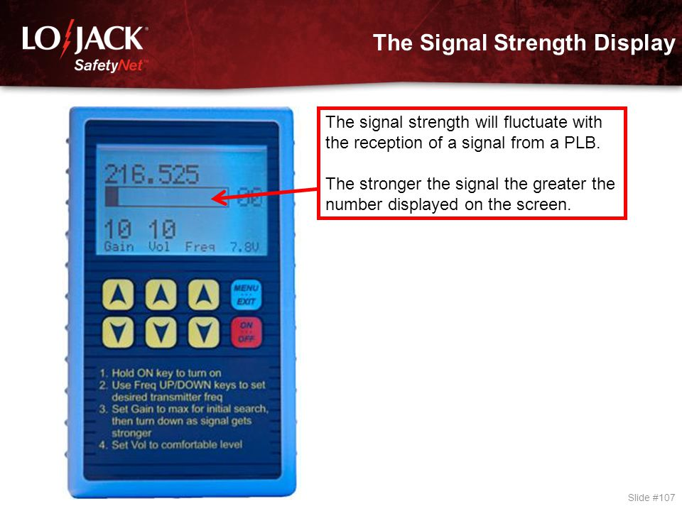 The Signal Strength Display Slide #107 The signal strength will fluctuate with the reception of a signal from a PLB. The stronger the signal the great