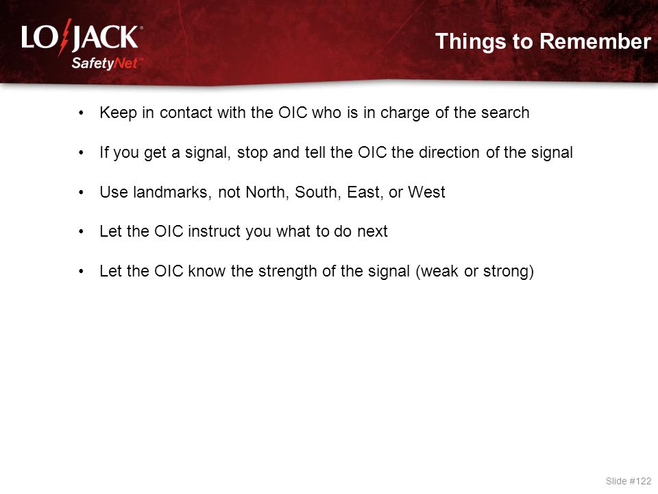 Things to Remember Slide #122 Keep in contact with the OIC who is in charge of the search If you get a signal, stop and tell the OIC the direction of