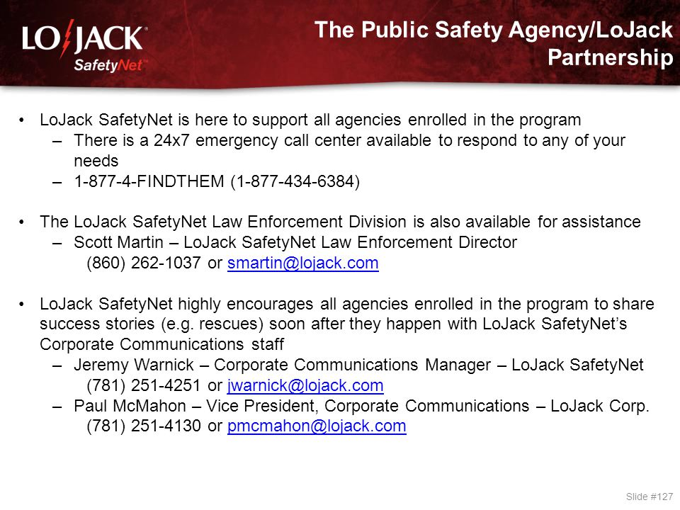The Public Safety Agency/LoJack Partnership Slide #127 LoJack SafetyNet is here to support all agencies enrolled in the program –There is a 24x7 emerg