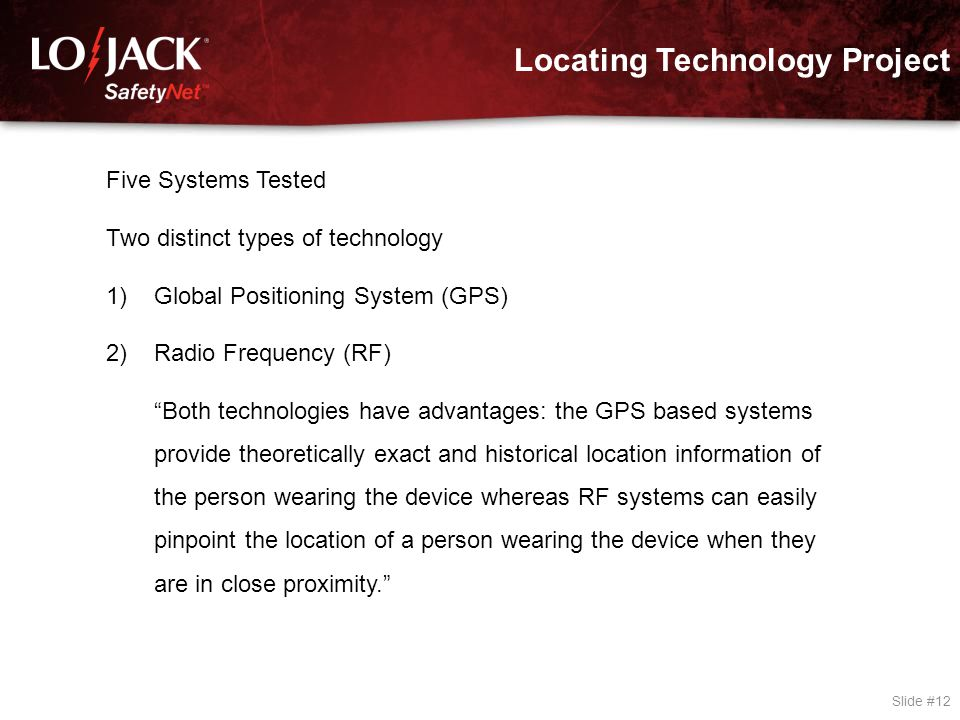 "Locating Technology Project Slide #12 Five Systems Tested Two distinct types of technology 1)Global Positioning System (GPS) 2)Radio Frequency (RF) ""B"