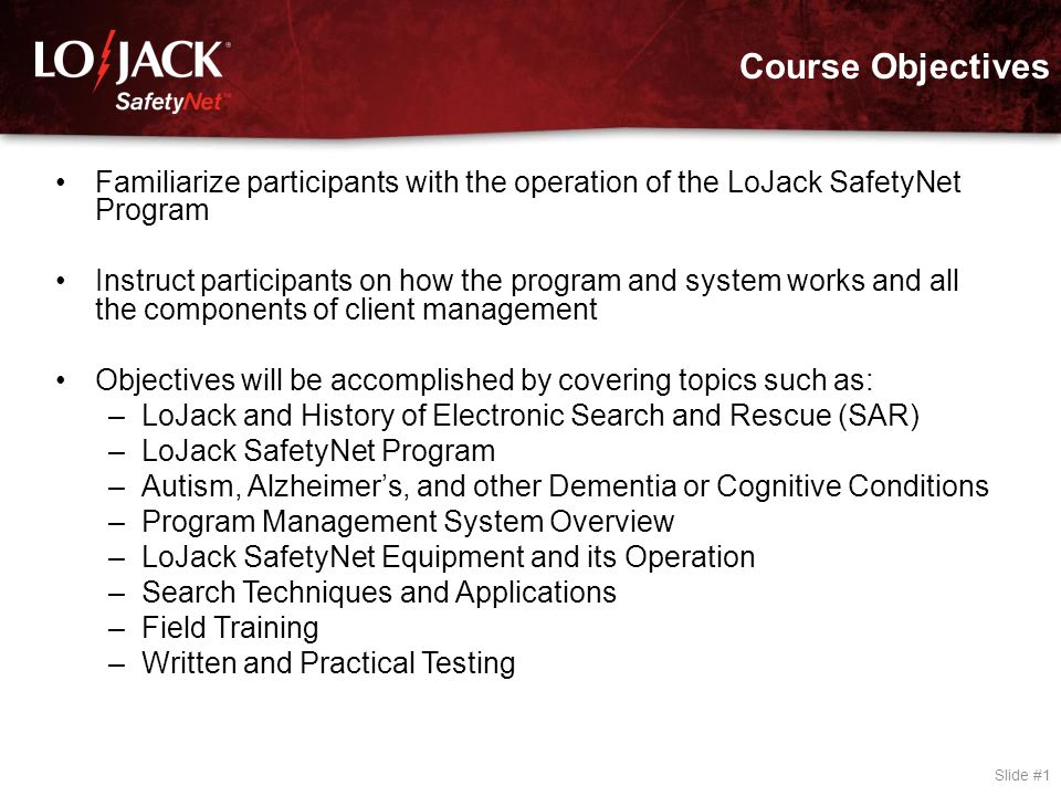 Course Objectives Slide #1 Familiarize participants with the operation of the LoJack SafetyNet Program Instruct participants on how the program and sy