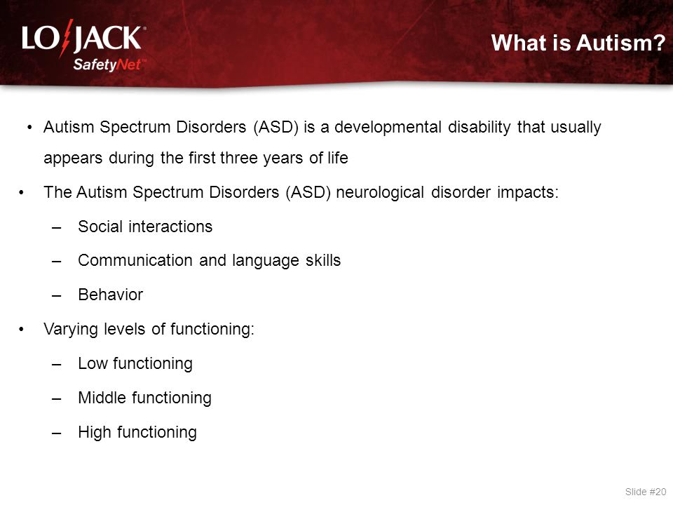 What is Autism? Slide #20 Autism Spectrum Disorders (ASD) is a developmental disability that usually appears during the first three years of life The