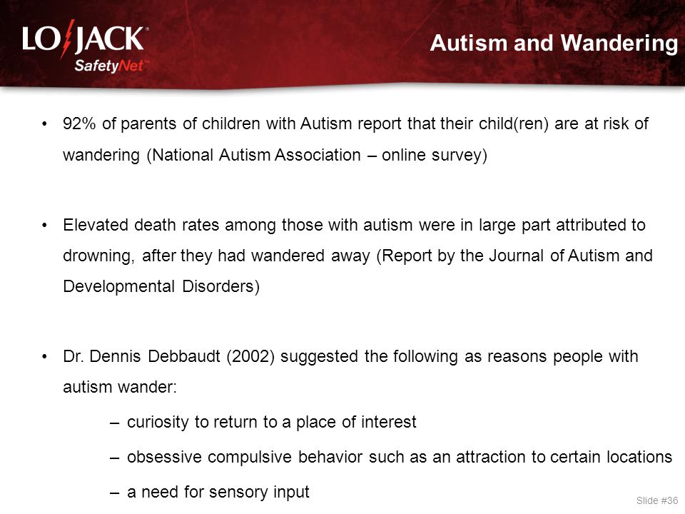 Autism and Wandering Slide #36 92% of parents of children with Autism report that their child(ren) are at risk of wandering (National Autism Associati