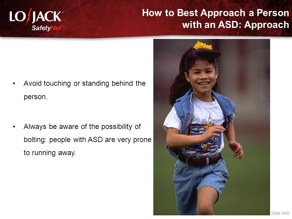 How to Best Approach a Person with an ASD: Approach Slide #45 Avoid touching or standing behind the person. Always be aware of the possibility of bolt