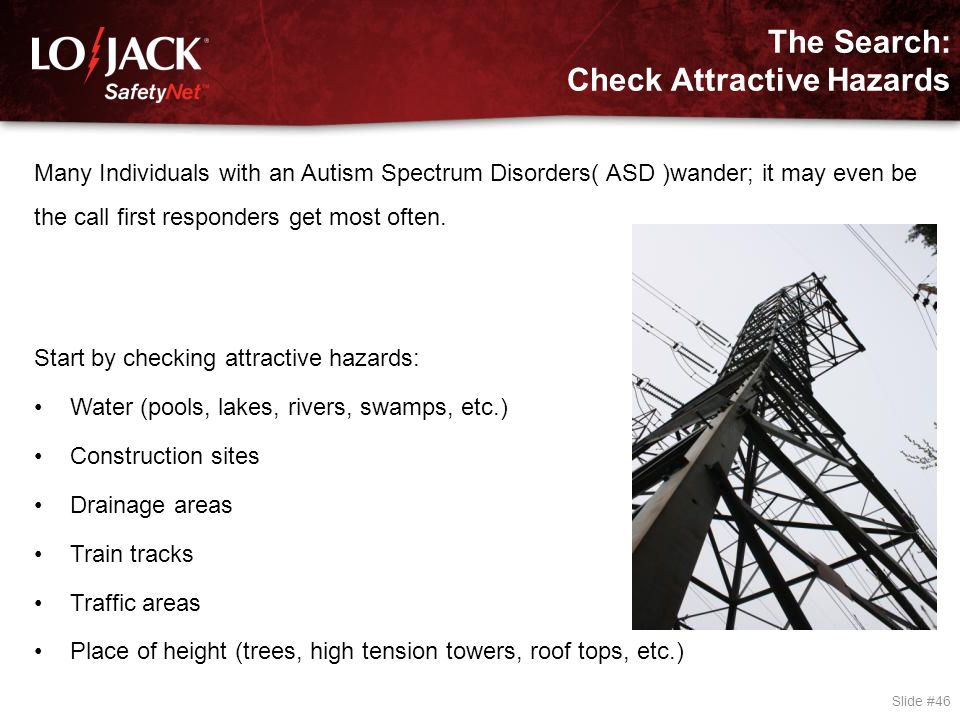 The Search: Check Attractive Hazards Slide #46 Many Individuals with an Autism Spectrum Disorders( ASD )wander; it may even be the call first responde