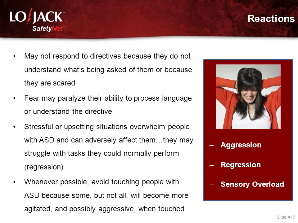 Reactions Slide #47 –Aggression –Regression –Sensory Overload May not respond to directives because they do not understand what's being asked of them