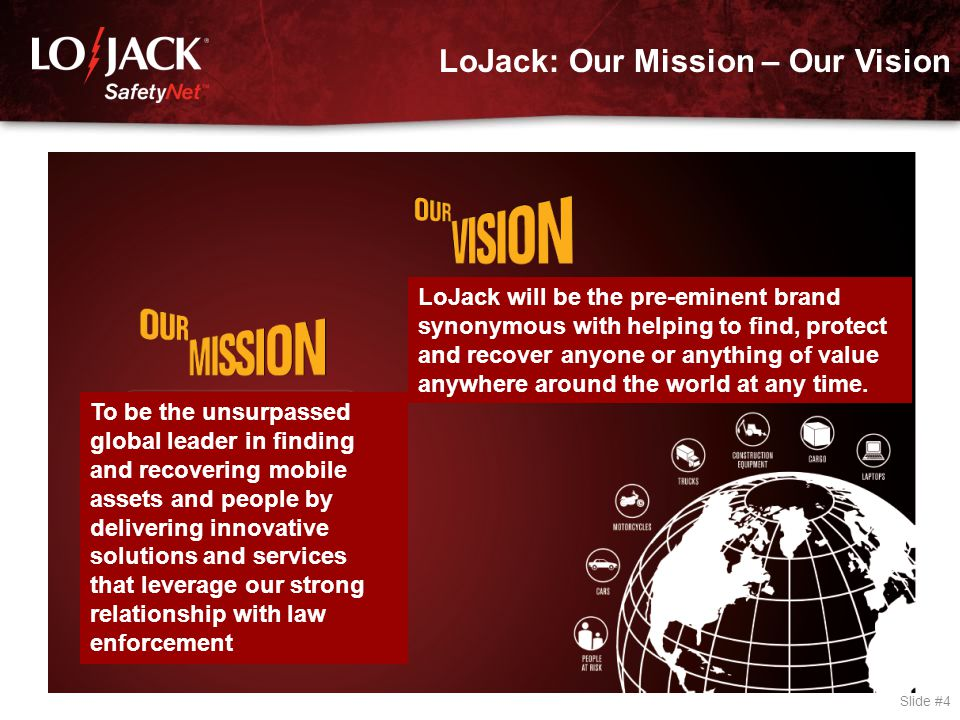 LoJack: Our Mission – Our Vision Slide #4 To be the unsurpassed global leader in finding and recovering mobile assets and people by delivering innovat