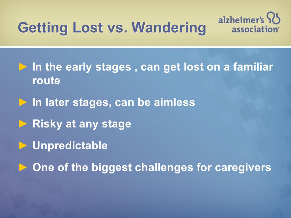 Getting Lost vs. Wandering ►In the early stages, can get lost on a familiar route ►In later stages, can be aimless ►Risky at any stage ►Unpredictable