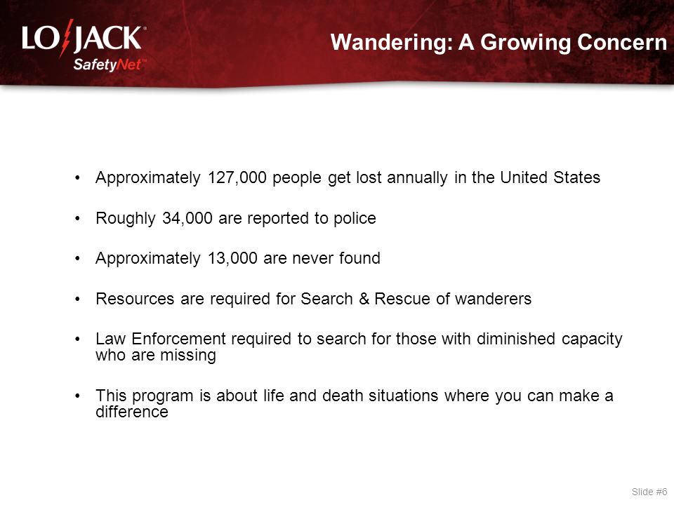 Wandering: A Growing Concern Slide #6 Approximately 127,000 people get lost annually in the United States Roughly 34,000 are reported to police Approx