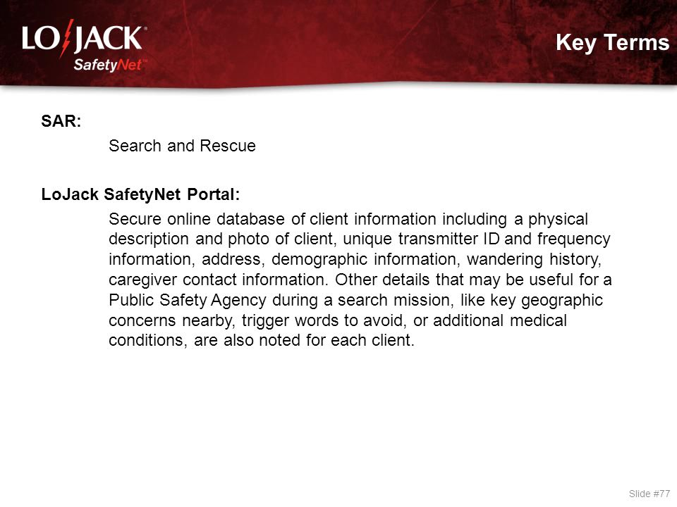 Key Terms Slide #77 SAR: Search and Rescue LoJack SafetyNet Portal: Secure online database of client information including a physical description and