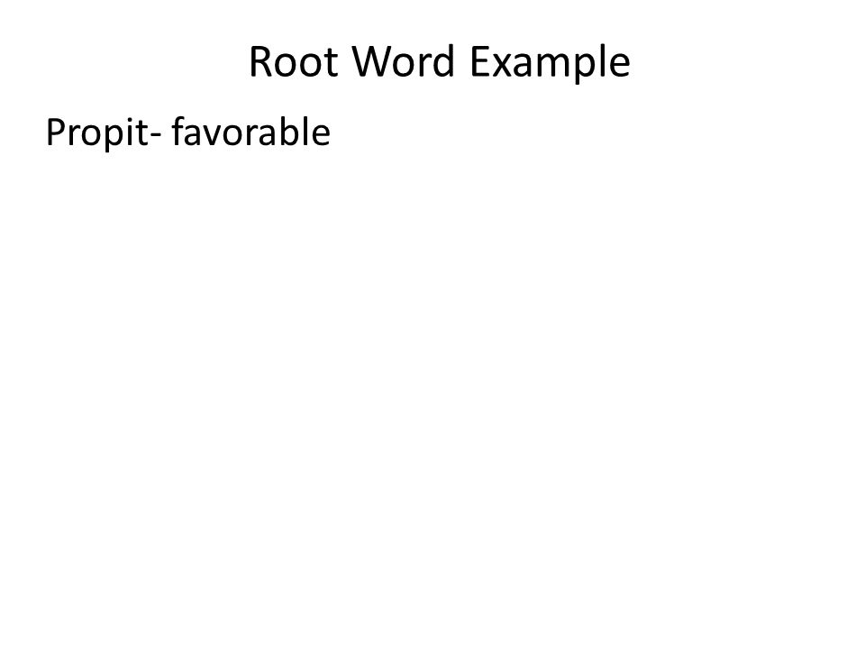 Root Word Example Propit- favorable