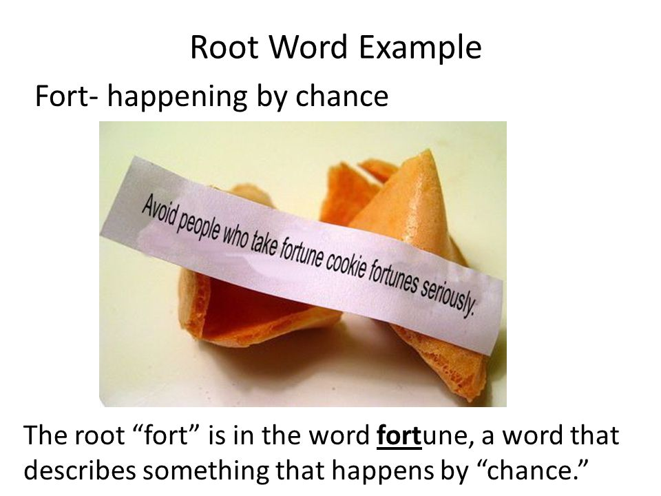 Root Word Example Fort- happening by chance The root fort is in the word fortune, a word that describes something that happens by chance.