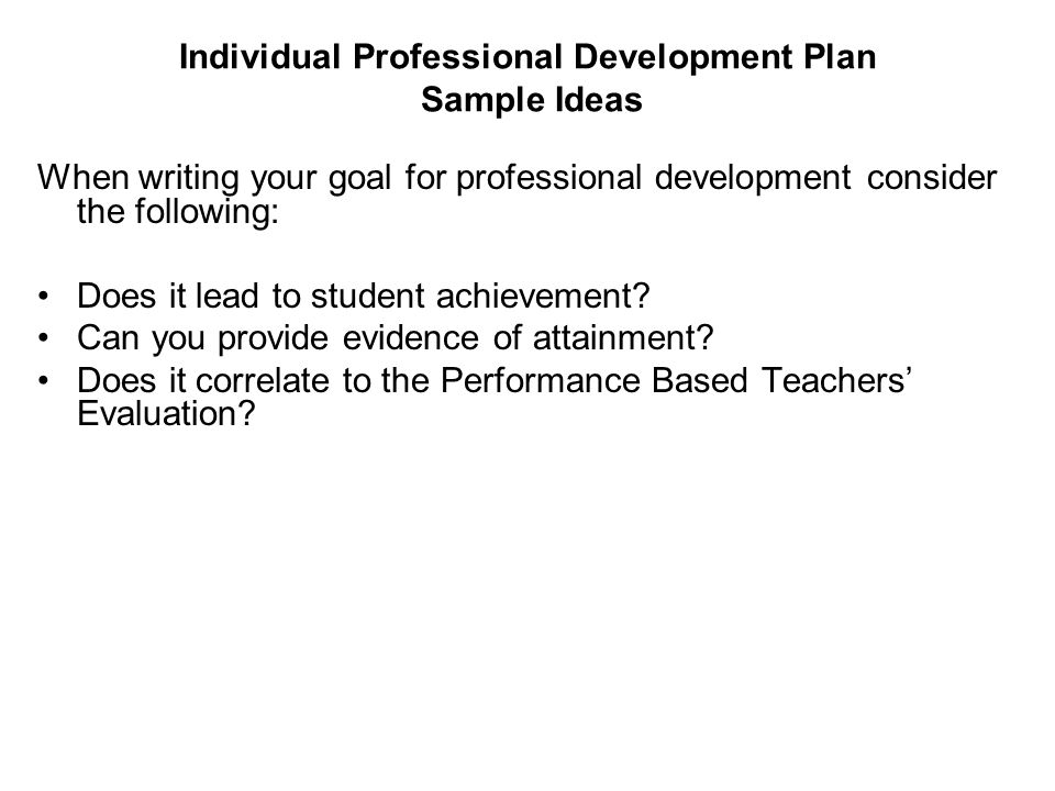 Individual Professional Development Plan Sample Ideas When writing your goal for professional development consider the following: Does it lead to stud