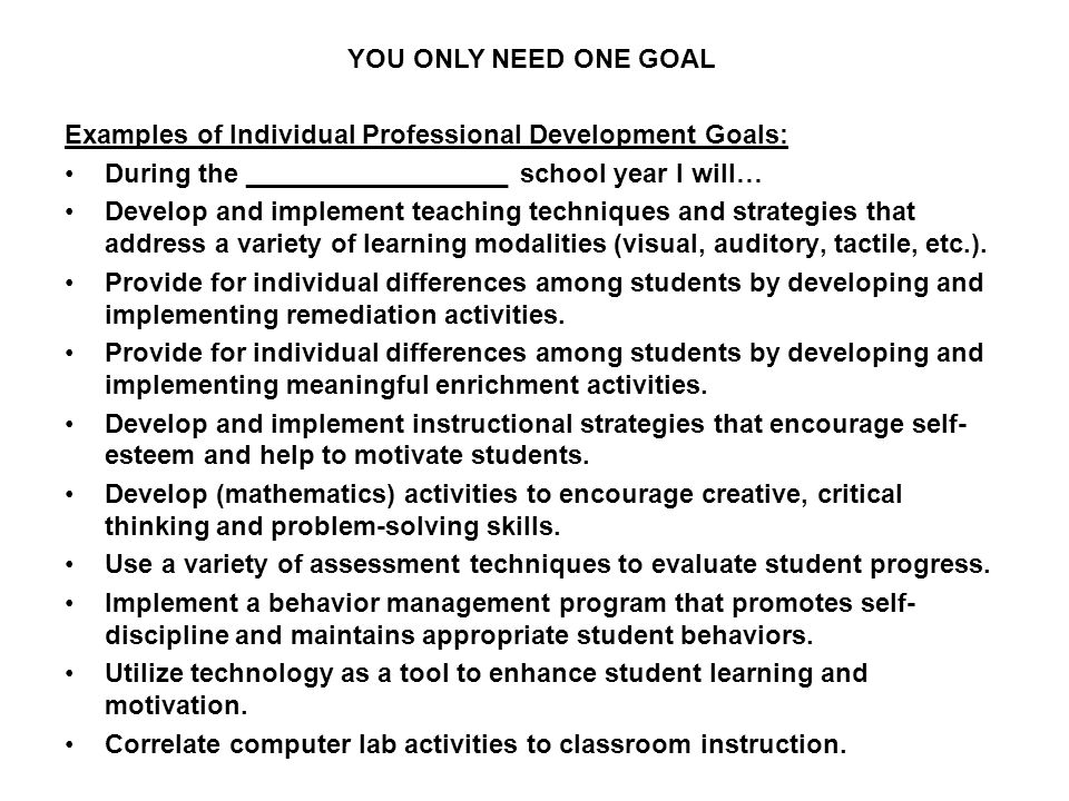 Examples of Individual Professional Development Goals: During the __________________ school year I will… Develop and implement teaching techniques and