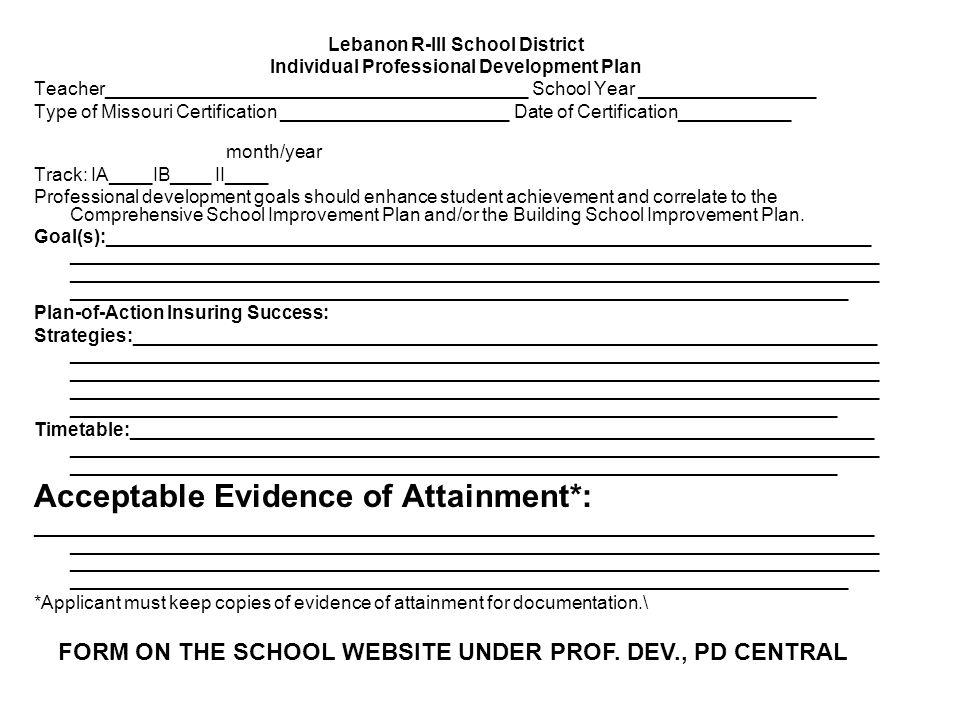 Lebanon R-III School District Individual Professional Development Plan Teacher_________________________________________ School Year _________________ Type of Missouri Certification ______________________ Date of Certification___________ month/year Track: IA____IB____ II____ Professional development goals should enhance student achievement and correlate to the Comprehensive School Improvement Plan and/or the Building School Improvement Plan.