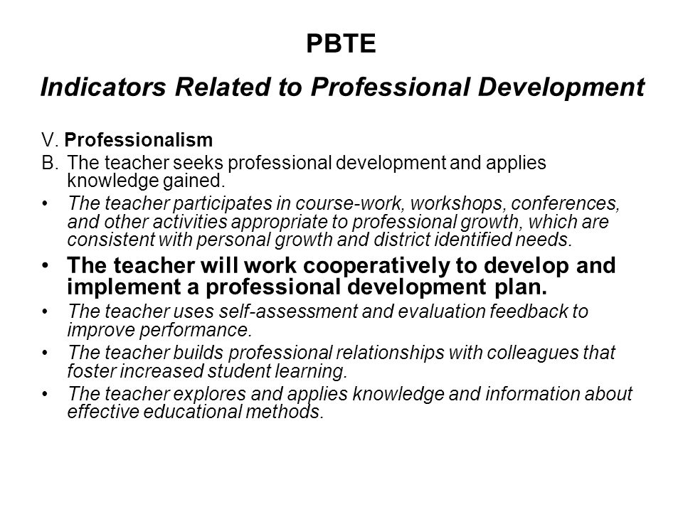 PBTE Indicators Related to Professional Development V. Professionalism B.The teacher seeks professional development and applies knowledge gained. The