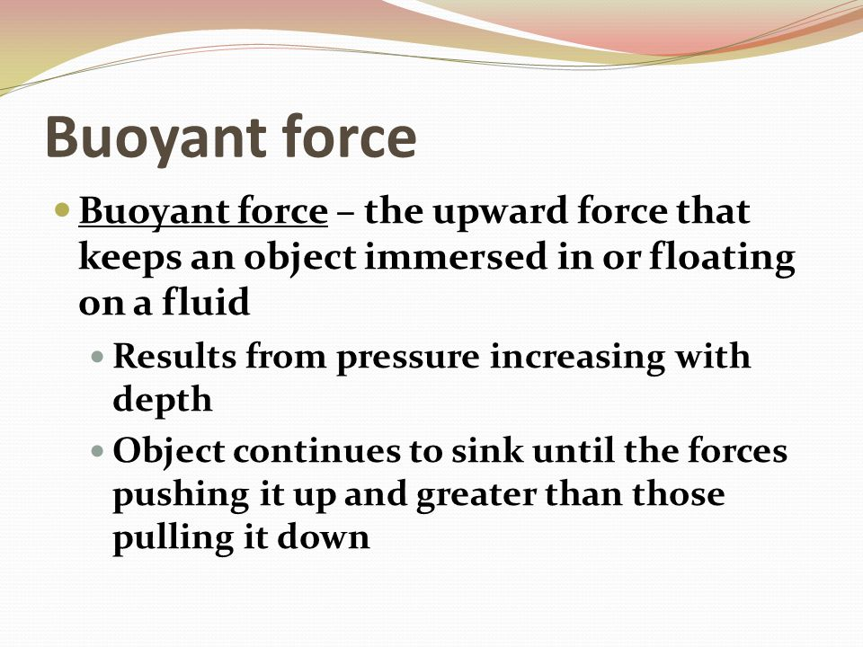 Buoyant Force Archimedes Principle – the buoyant force on an object in a fluid is an upward force equal to the weight of the fluid that the object displaces if the weight of the water displaced is equal to the buoyant force, the object will float Sink or float also based on density