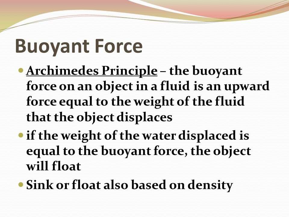 Buoyant Force Archimedes Principle – the buoyant force on an object in a fluid is an upward force equal to the weight of the fluid that the object dis