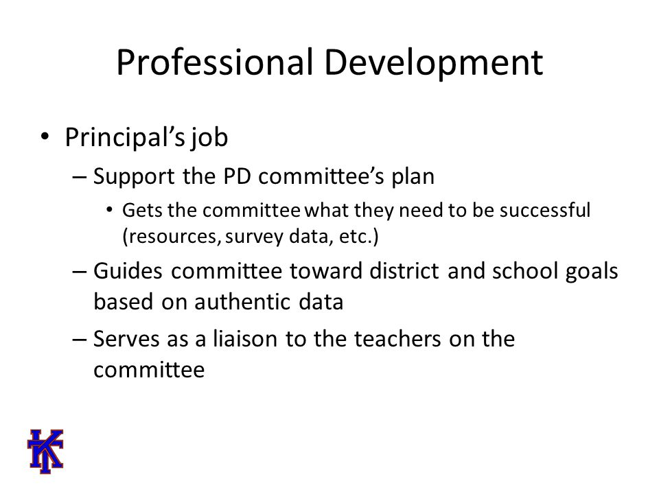 Professional Development Principal's job – Support the PD committee's plan Gets the committee what they need to be successful (resources, survey data, etc.) – Guides committee toward district and school goals based on authentic data – Serves as a liaison to the teachers on the committee
