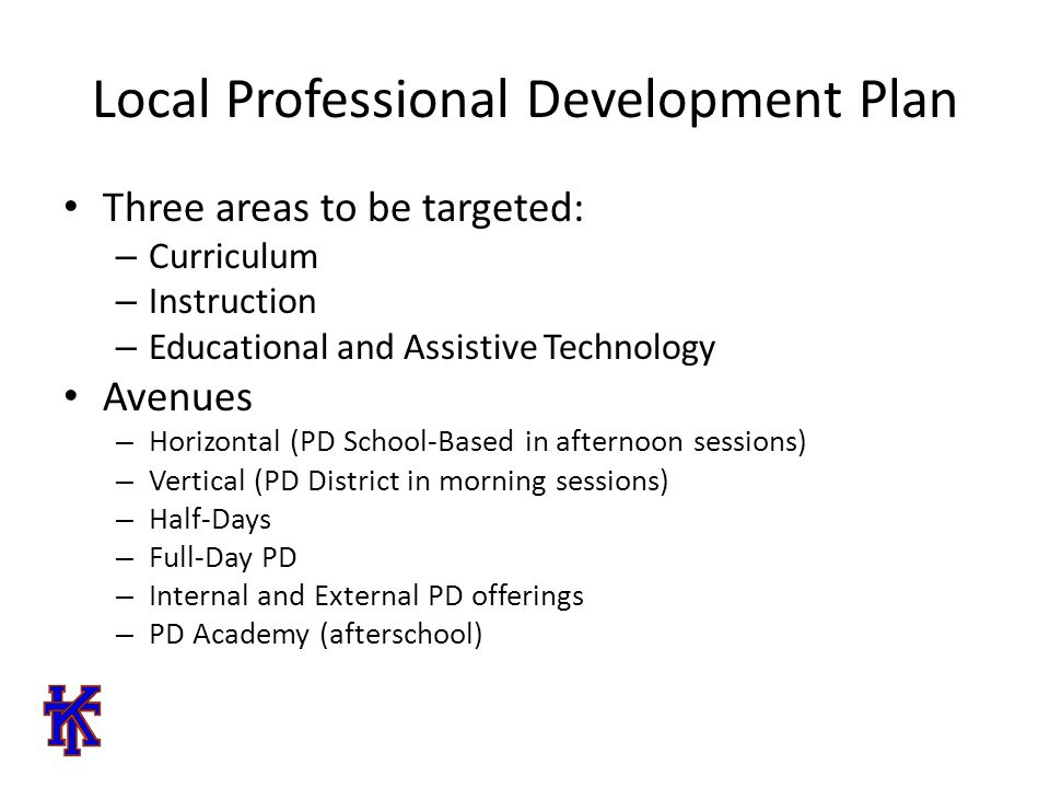 Local Professional Development Plan Three areas to be targeted: – Curriculum – Instruction – Educational and Assistive Technology Avenues – Horizontal (PD School-Based in afternoon sessions) – Vertical (PD District in morning sessions) – Half-Days – Full-Day PD – Internal and External PD offerings – PD Academy (afterschool)