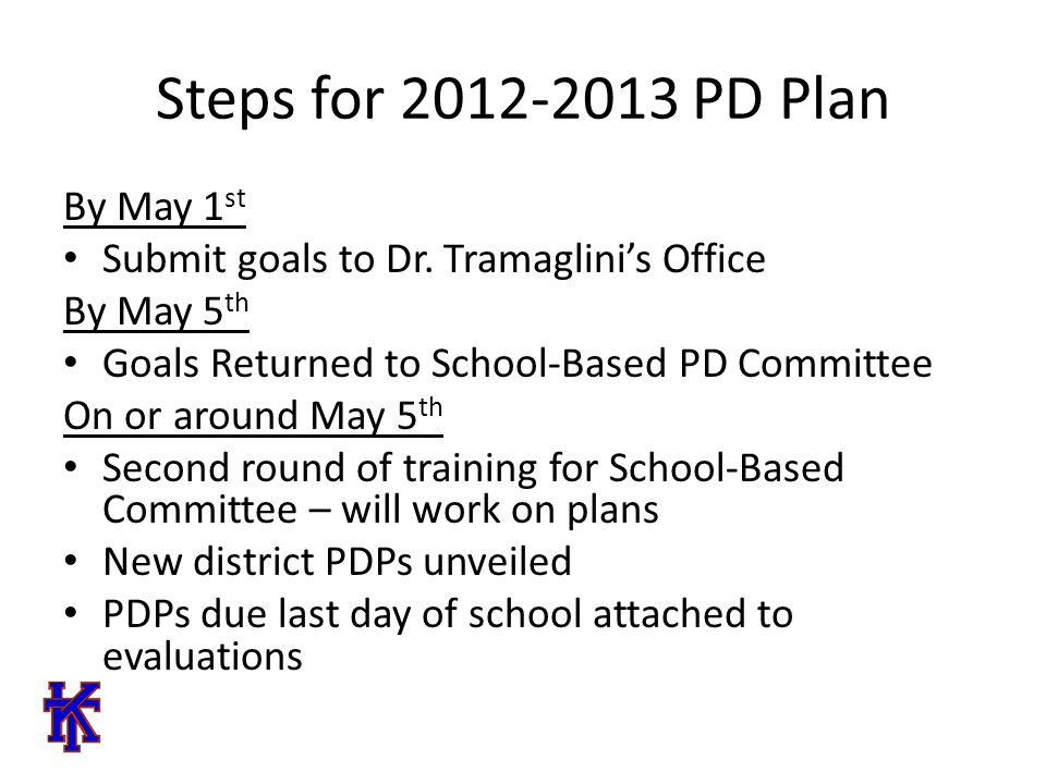 Steps for 2012-2013 PD Plan By May 1 st Submit goals to Dr.