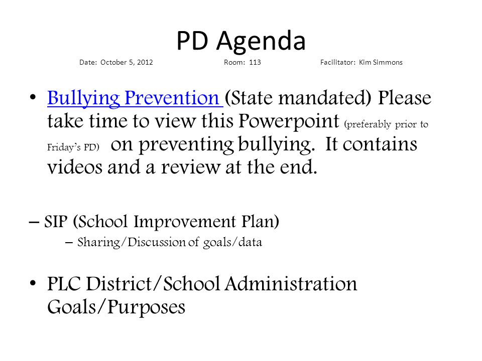 PD Agenda Date: October 5, 2012Room: 113Facilitator: Kim Simmons Bullying Prevention (State mandated) Please take time to view this Powerpoint (preferably prior to Friday's PD) on preventing bullying.