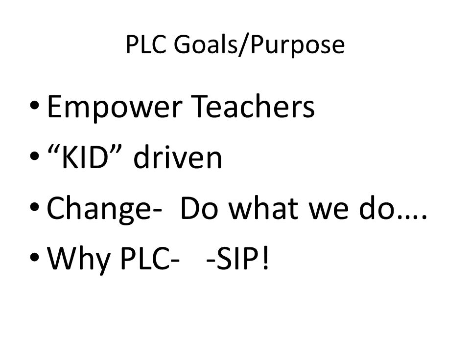 PLC Goals/Purpose Empower Teachers KID driven Change- Do what we do…. Why PLC- -SIP!