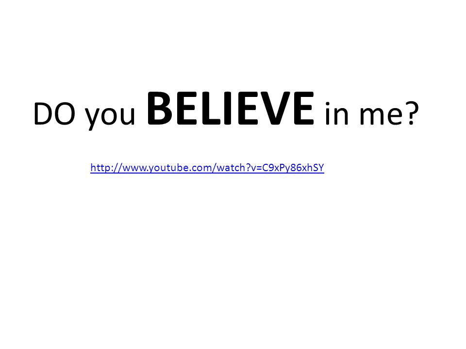 http://www.youtube.com/watch v=C9xPy86xhSY DO you BELIEVE in me