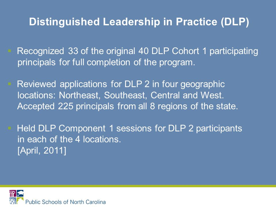 Distinguished Leadership in Practice (DLP)  Recognized 33 of the original 40 DLP Cohort 1 participating principals for full completion of the program.