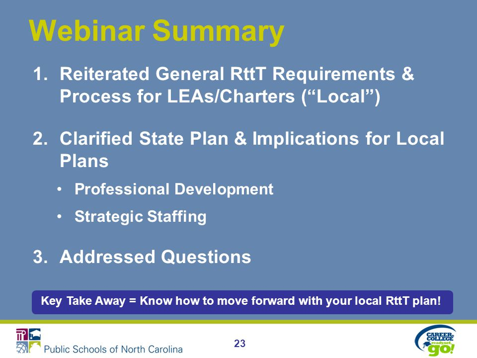 23 Webinar Summary 1.Reiterated General RttT Requirements & Process for LEAs/Charters ( Local ) 2.Clarified State Plan & Implications for Local Plans Professional Development Strategic Staffing 3.Addressed Questions Key Take Away = Know how to move forward with your local RttT plan!