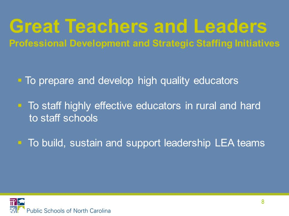 8 Great Teachers and Leaders Professional Development and Strategic Staffing Initiatives  To prepare and develop high quality educators  To staff highly effective educators in rural and hard to staff schools  To build, sustain and support leadership LEA teams