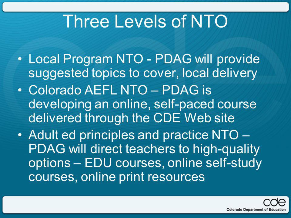 Three Levels of NTO Local Program NTO - PDAG will provide suggested topics to cover, local delivery Colorado AEFL NTO – PDAG is developing an online, self-paced course delivered through the CDE Web site Adult ed principles and practice NTO – PDAG will direct teachers to high-quality options – EDU courses, online self-study courses, online print resources