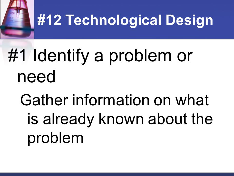 #2 Design a solution or product Generate ideas on possibilities Decide what factors will limit the design (materials/money) Decide what must be given up to create your idea #13 Technological Design
