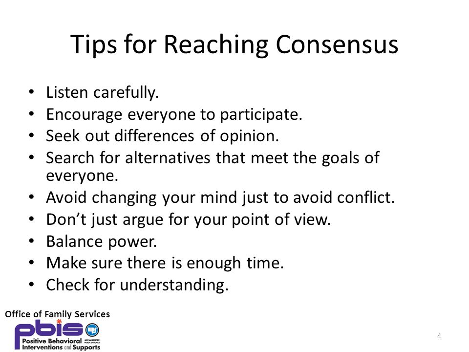 Tips for Reaching Consensus Listen carefully. Encourage everyone to participate. Seek out differences of opinion. Search for alternatives that meet th