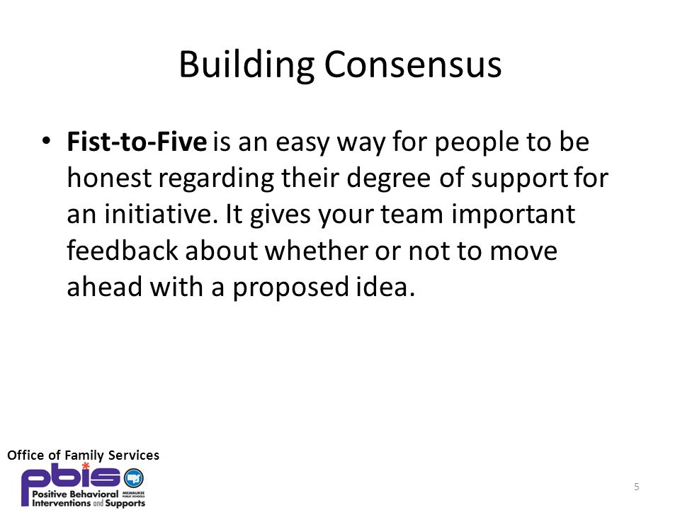 Building Consensus Fist-to-Five is an easy way for people to be honest regarding their degree of support for an initiative. It gives your team importa