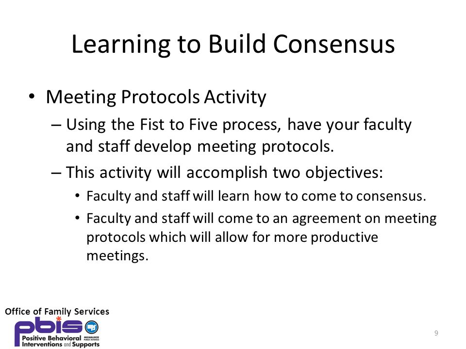 Learning to Build Consensus Meeting Protocols Activity – Using the Fist to Five process, have your faculty and staff develop meeting protocols. – This