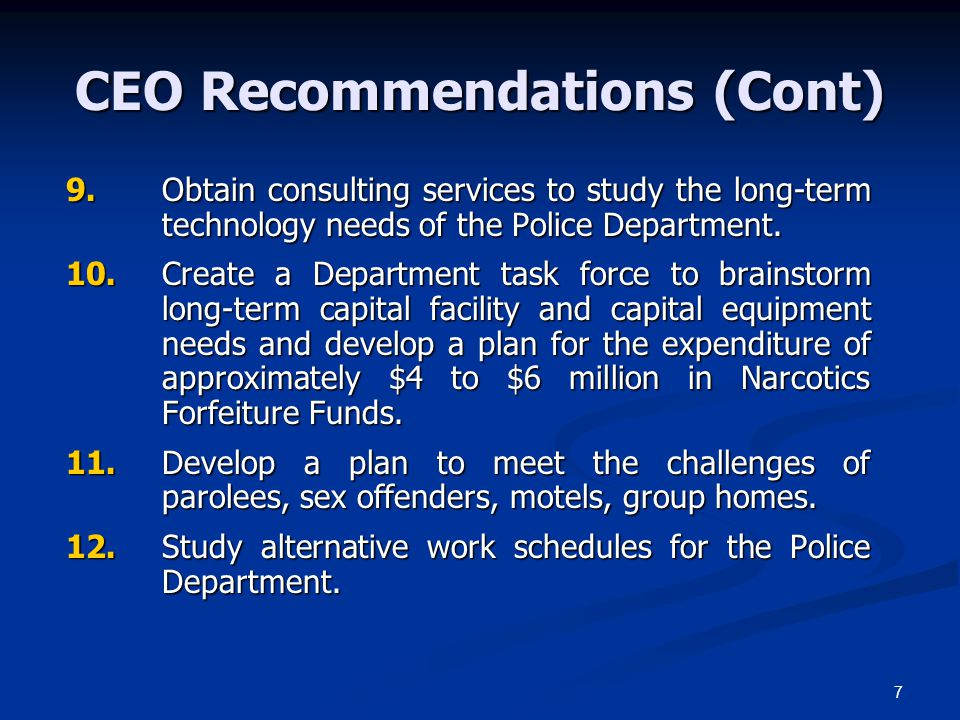 7 CEO Recommendations (Cont) 9.Obtain consulting services to study the long-term technology needs of the Police Department. 10.Create a Department tas