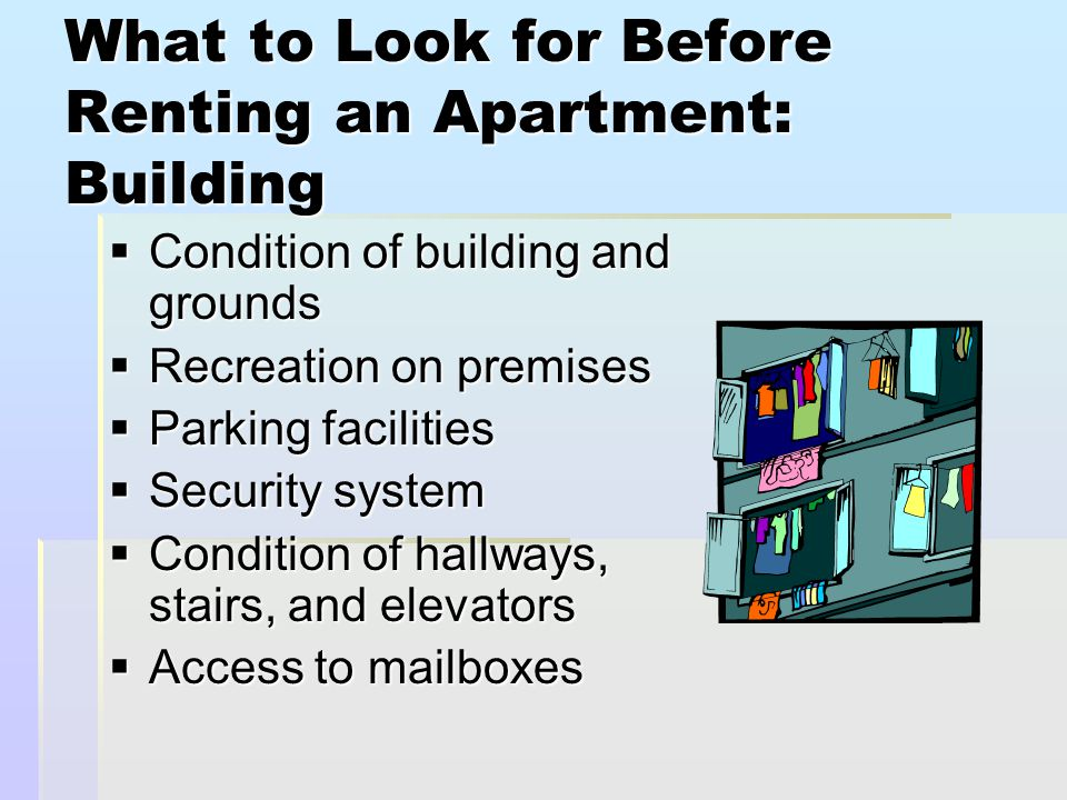 What to Look for Before Renting an Apartment: Layout and Facilities  Size and condition of unit  Type and controls of heating and cooling units  Plumbing and water pressure  Type and condition of appliances  Condition of doors, locks, windows, closets, and floors