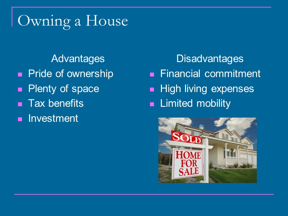 Owning a House Advantages Pride of ownership Plenty of space Tax benefits Investment Disadvantages Financial commitment High living expenses Limited mobility