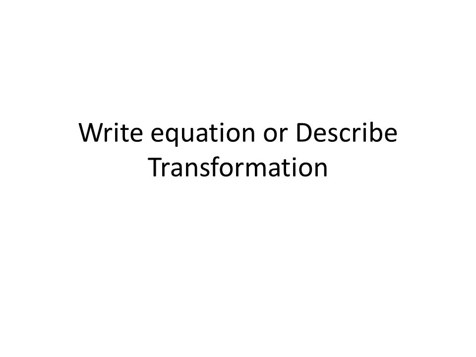 Write equation or Describe Transformation
