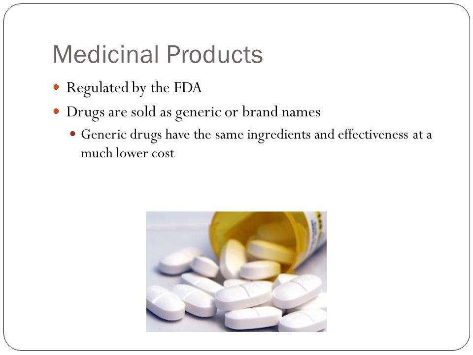 Medicinal Products Regulated by the FDA Drugs are sold as generic or brand names Generic drugs have the same ingredients and effectiveness at a much lower cost