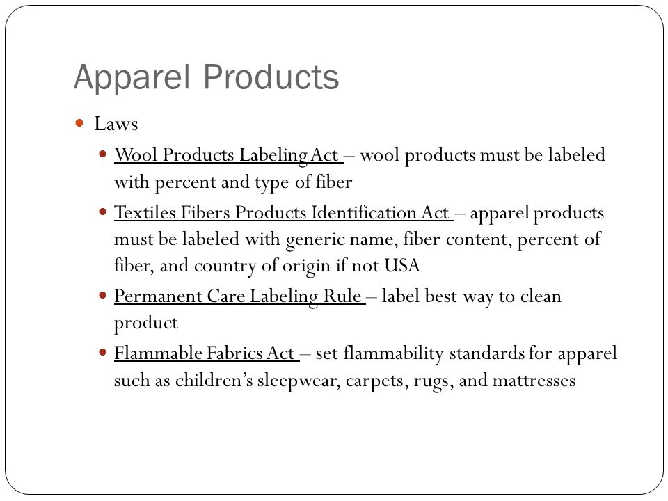 Apparel Products Laws Wool Products Labeling Act – wool products must be labeled with percent and type of fiber Textiles Fibers Products Identification Act – apparel products must be labeled with generic name, fiber content, percent of fiber, and country of origin if not USA Permanent Care Labeling Rule – label best way to clean product Flammable Fabrics Act – set flammability standards for apparel such as children's sleepwear, carpets, rugs, and mattresses